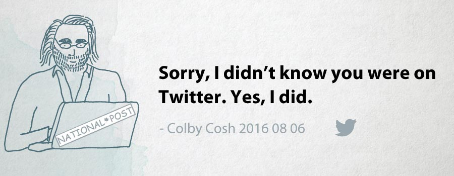 Colby Cosh: Sorry, I didn't know you were on Twitter. Yes, I did.